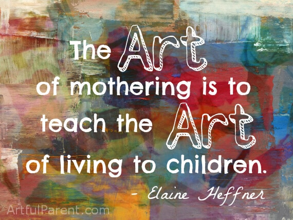 The Art of Mothering is to Teach the Art of Living to Children -Heffner