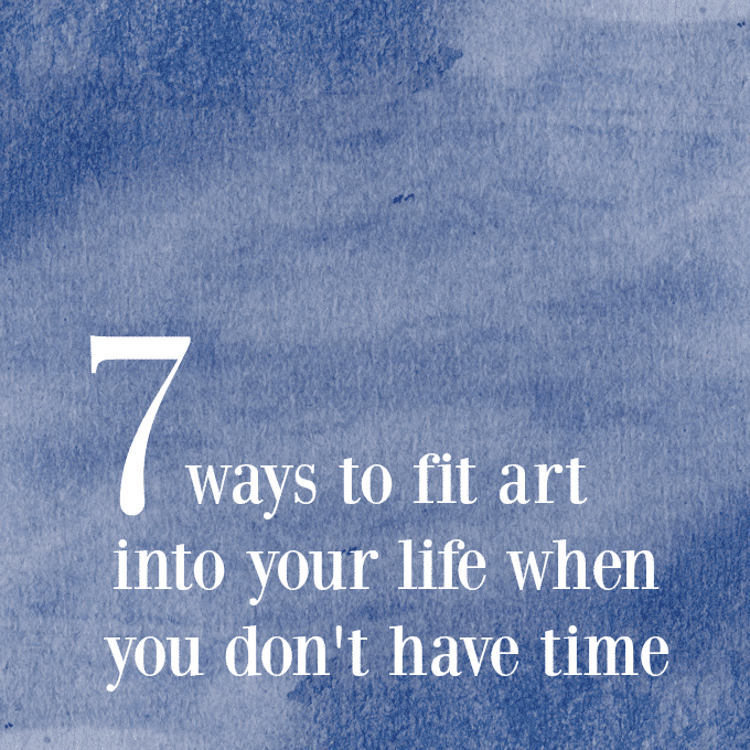 7 Ways to Fit Art Into Your Life When You Don't Have Time